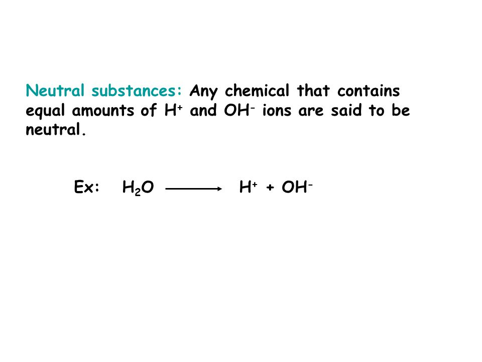Neutral substances: Any chemical that contains equal amounts of H + and OH - ions are said to be neutral.