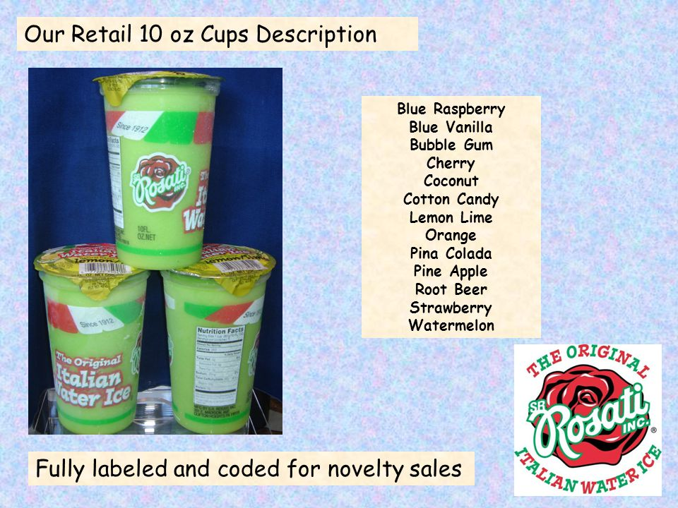 Our Retail 10 oz Cups Description Fully labeled and coded for novelty sales Blue Raspberry Blue Vanilla Bubble Gum Cherry Coconut Cotton Candy Lemon Lime Orange Pina Colada Pine Apple Root Beer Strawberry Watermelon