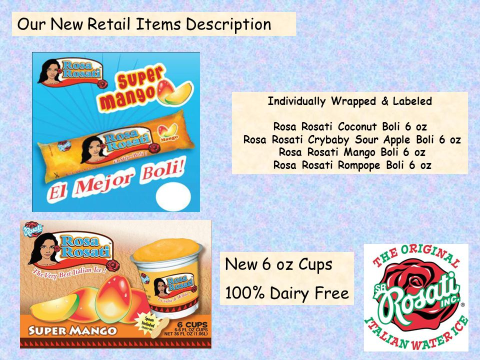 Individually Wrapped & Labeled Rosa Rosati Coconut Boli 6 oz Rosa Rosati Crybaby Sour Apple Boli 6 oz Rosa Rosati Mango Boli 6 oz Rosa Rosati Rompope Boli 6 oz Our New Retail Items Description New 6 oz Cups 100% Dairy Free