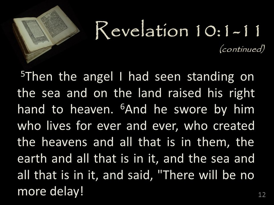 12 Revelation 10:1-11 (continued) 5 Then the angel I had seen standing on the sea and on the land raised his right hand to heaven.