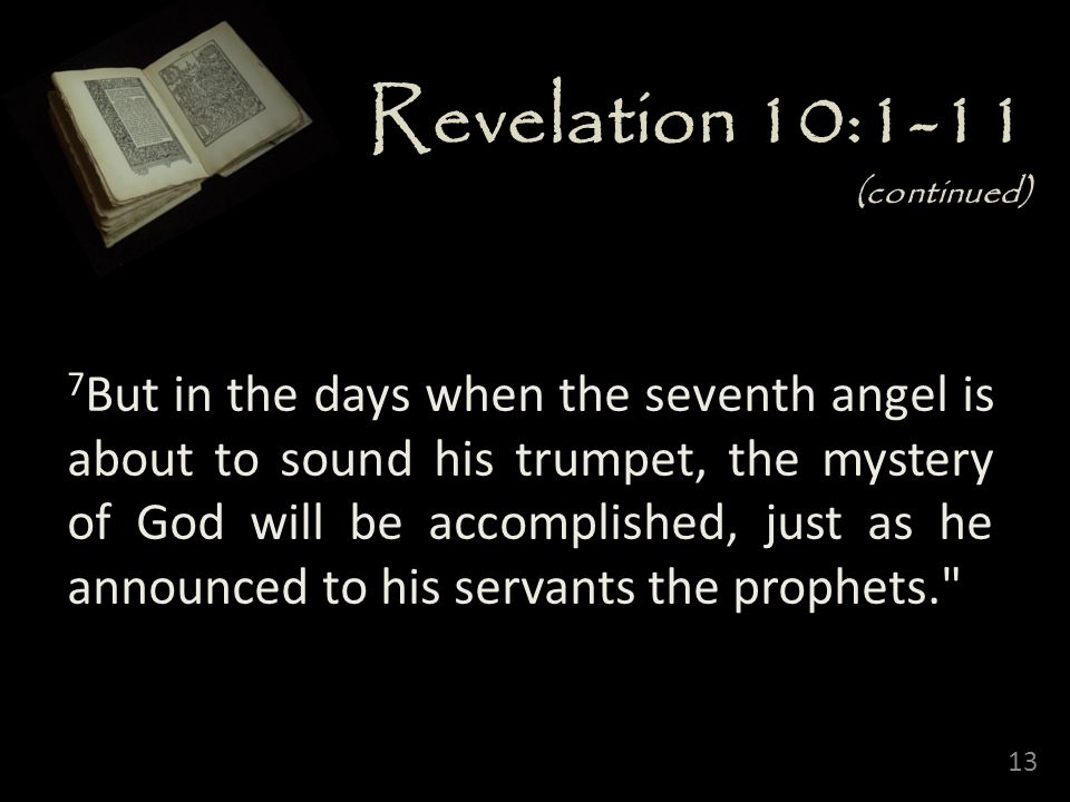 13 Revelation 10:1-11 (continued) 7 But in the days when the seventh angel is about to sound his trumpet, the mystery of God will be accomplished, just as he announced to his servants the prophets.