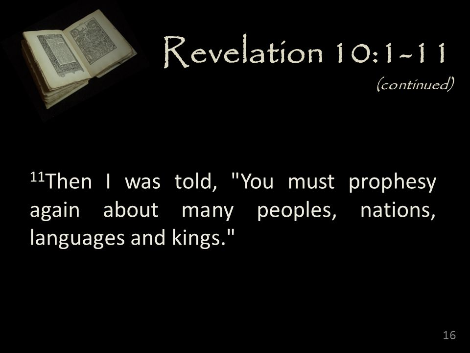 16 Revelation 10:1-11 (continued) 11 Then I was told, You must prophesy again about many peoples, nations, languages and kings.