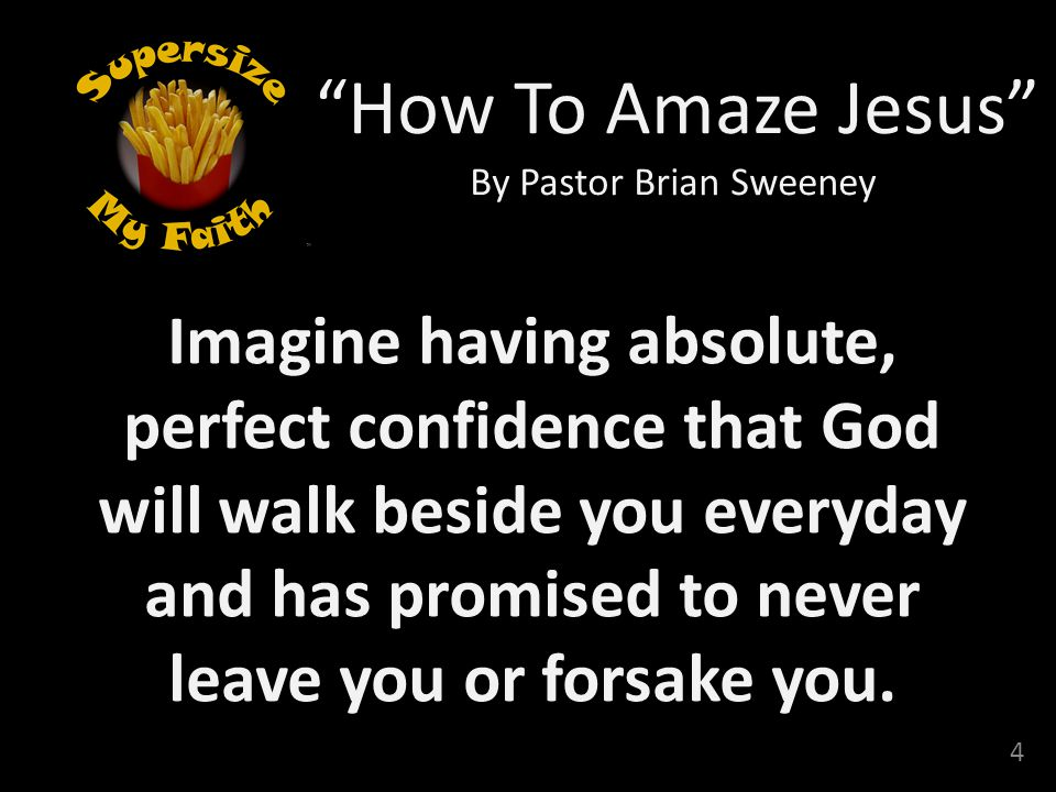 4 How To Amaze Jesus By Pastor Brian Sweeney Imagine having absolute, perfect confidence that God will walk beside you everyday and has promised to never leave you or forsake you.
