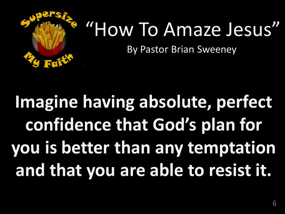 6 How To Amaze Jesus By Pastor Brian Sweeney Imagine having absolute, perfect confidence that God's plan for you is better than any temptation and that you are able to resist it.