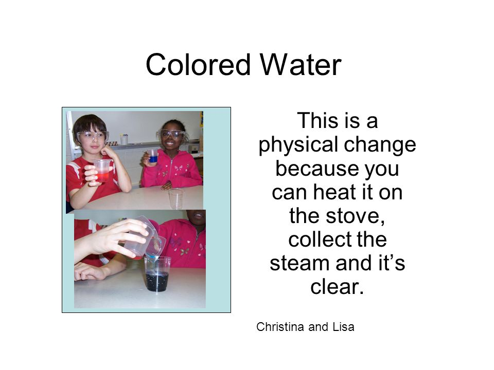 Colored Water This is a physical change because you can heat it on the stove, collect the steam and it's clear. Christina and Lisa