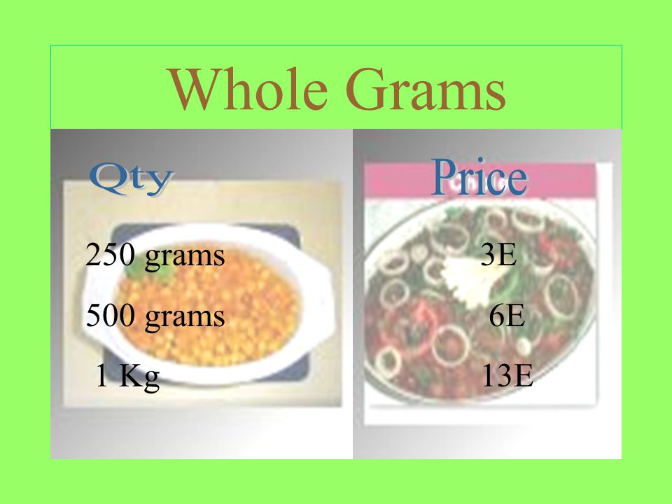 Whole Grams 250 grams 3E 500 grams 6E 1 Kg 13E