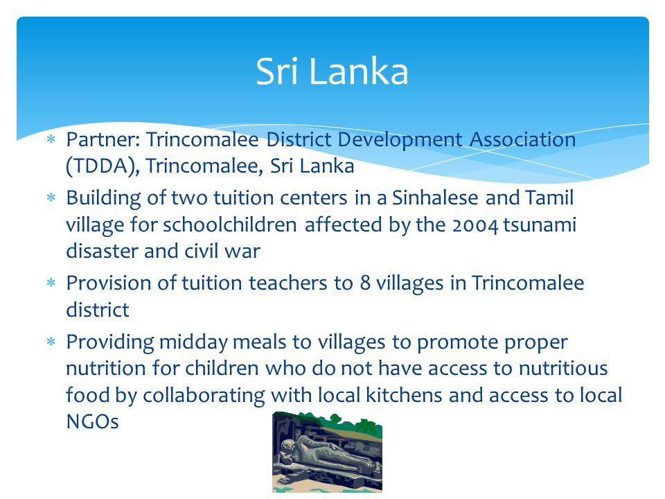  Partner: Trincomalee District Development Association (TDDA), Trincomalee, Sri Lanka  Building of two tuition centers in a Sinhalese and Tamil village for schoolchildren affected by the 2004 tsunami disaster and civil war  Provision of tuition teachers to 8 villages in Trincomalee district  Providing midday meals to villages to promote proper nutrition for children who do not have access to nutritious food by collaborating with local kitchens and access to local NGOs Sri Lanka