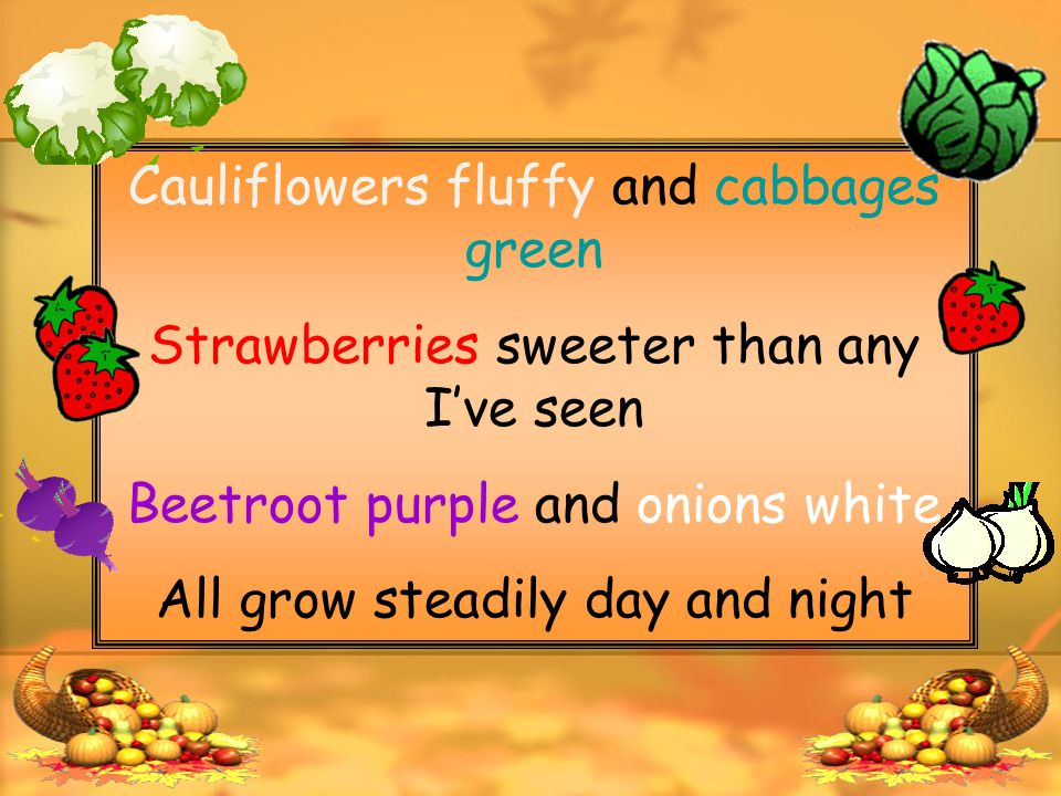 Cauliflowers fluffy and cabbages green Strawberries sweeter than any I've seen Beetroot purple and onions white All grow steadily day and night