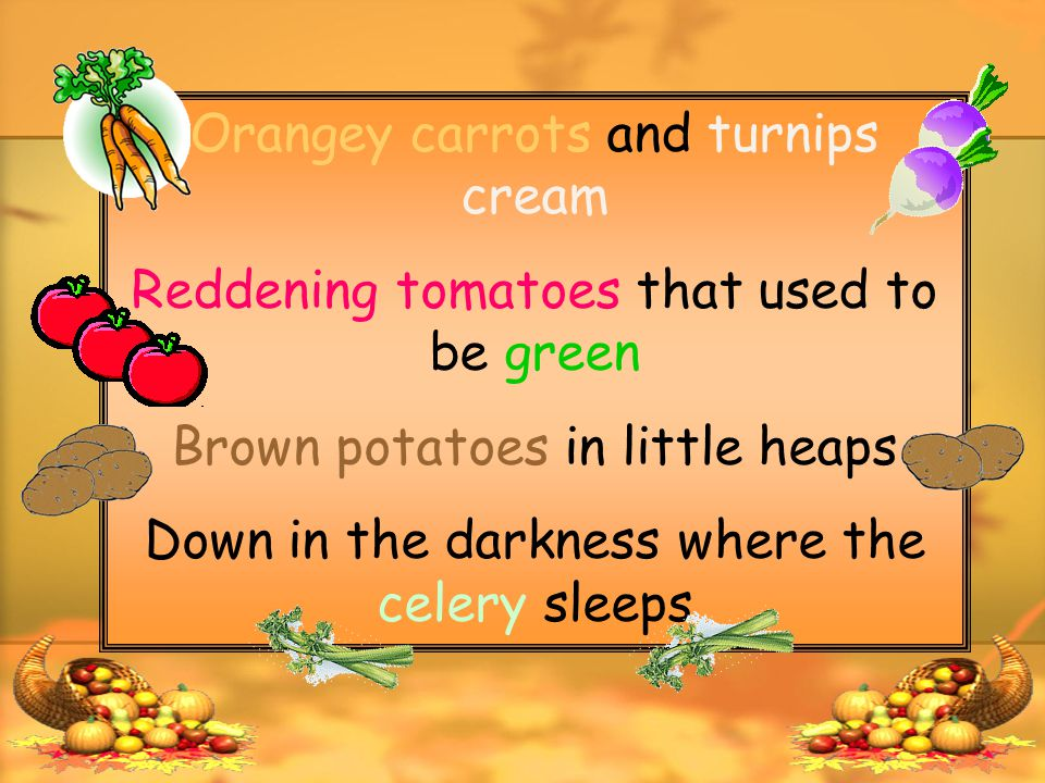 Orangey carrots and turnips cream Reddening tomatoes that used to be green Brown potatoes in little heaps Down in the darkness where the celery sleeps