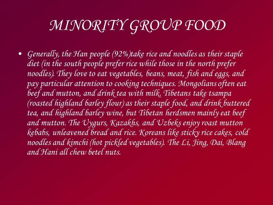 MINORITY GROUP FOOD Generally, the Han people (92%)take rice and noodles as their staple diet (in the south people prefer rice while those in the north prefer noodles).