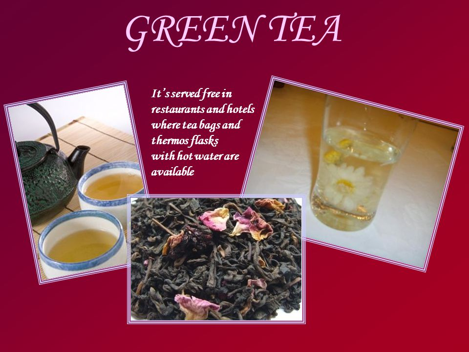 GREEN TEA It's served free in restaurants and hotels where tea bags and thermos flasks with hot water are available
