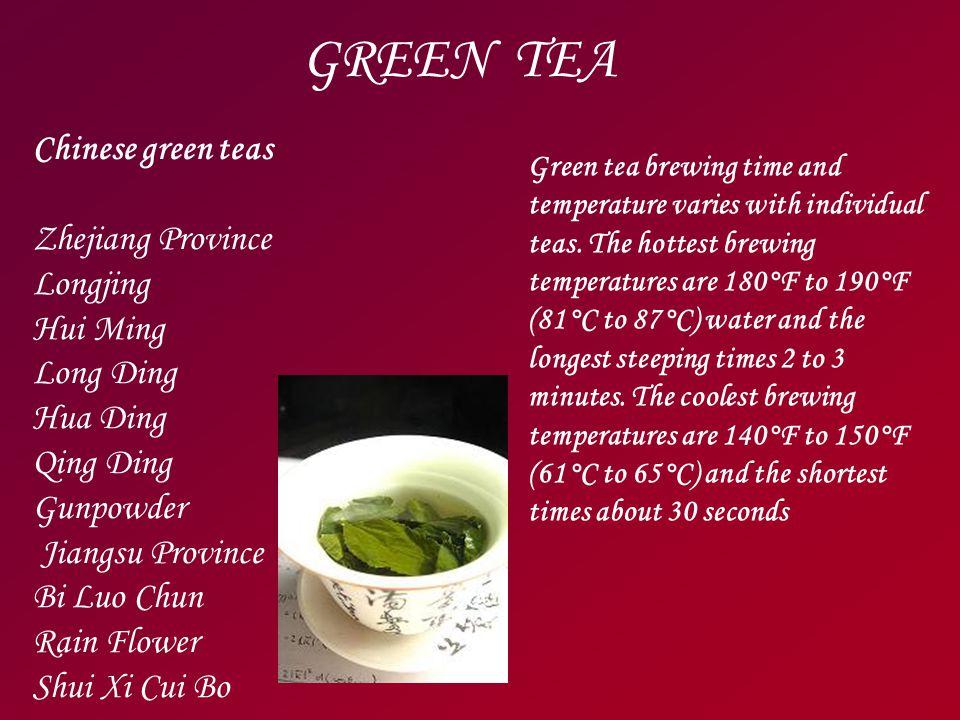 GREEN TEA Chinese green teas Zhejiang Province Longjing Hui Ming Long Ding Hua Ding Qing Ding Gunpowder Jiangsu Province Bi Luo Chun Rain Flower Shui Xi Cui Bo Green tea brewing time and temperature varies with individual teas.