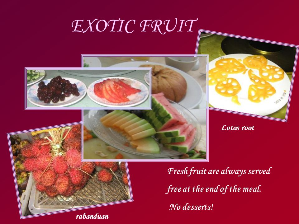 EXOTIC FRUIT Lotos root Fresh fruit are always served free at the end of the meal.