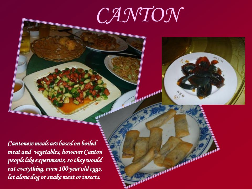 CANTON Cantonese meals are based on boiled meat and vegetables, however Canton people like experiments, so they would eat everything, even 100 year old eggs, let alone dog or snake meat or insects.
