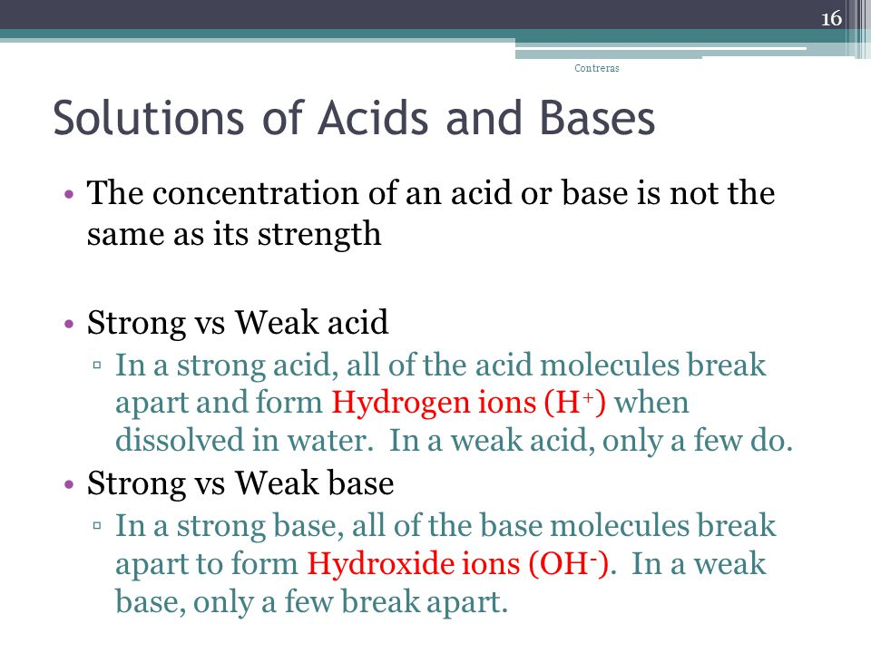 Solutions of Acids and Bases The concentration of an acid or base is not the same as its strength Strong vs Weak acid ▫In a strong acid, all of the acid molecules break apart and form Hydrogen ions (H + ) when dissolved in water.