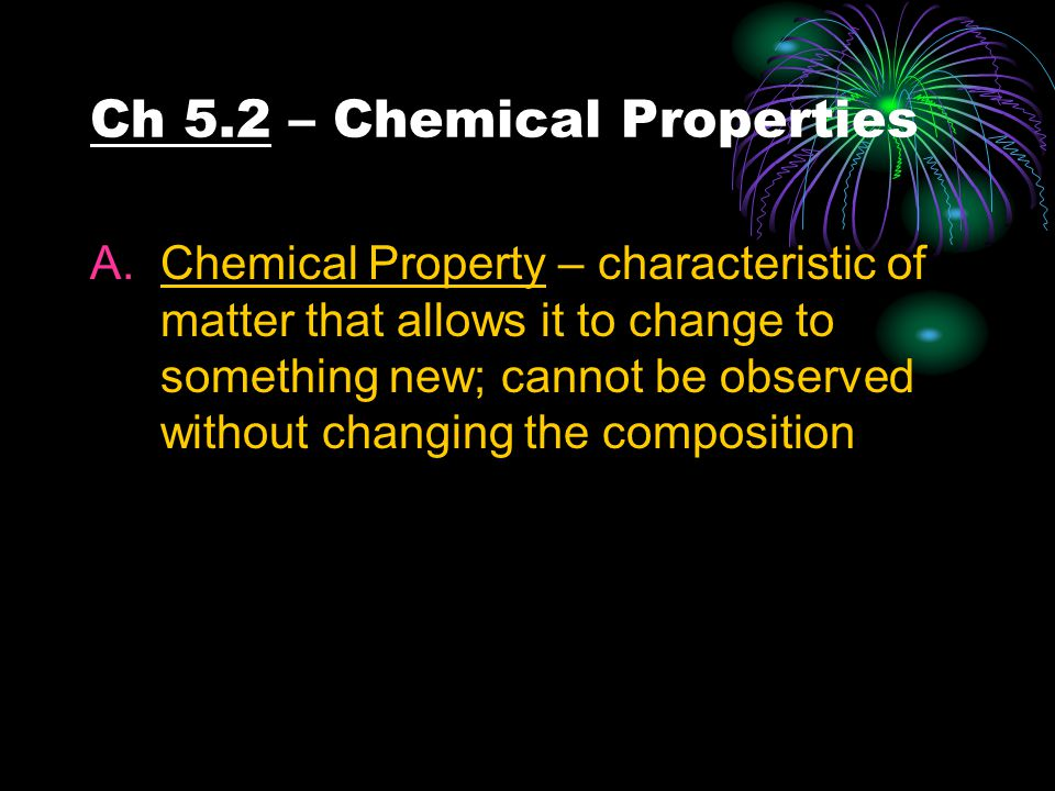 Ch 5.2 – Chemical Properties A.Chemical Property – characteristic of matter that allows it to change to something new; cannot be observed without chan