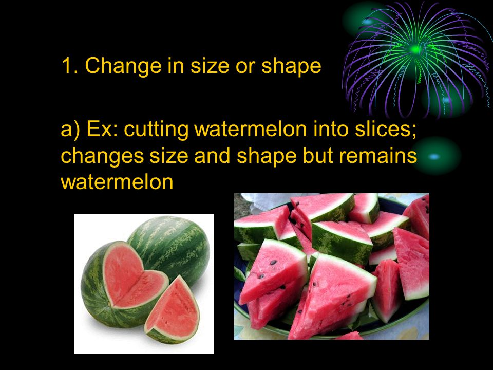 1. Change in size or shape a) Ex: cutting watermelon into slices; changes size and shape but remains watermelon