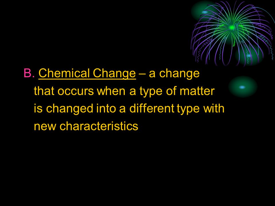 B. Chemical Change – a change that occurs when a type of matter is changed into a different type with new characteristics