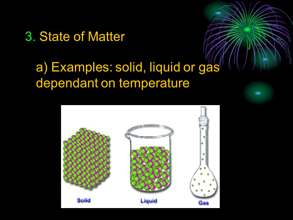 3. State of Matter a) Examples: solid, liquid or gas dependant on temperature