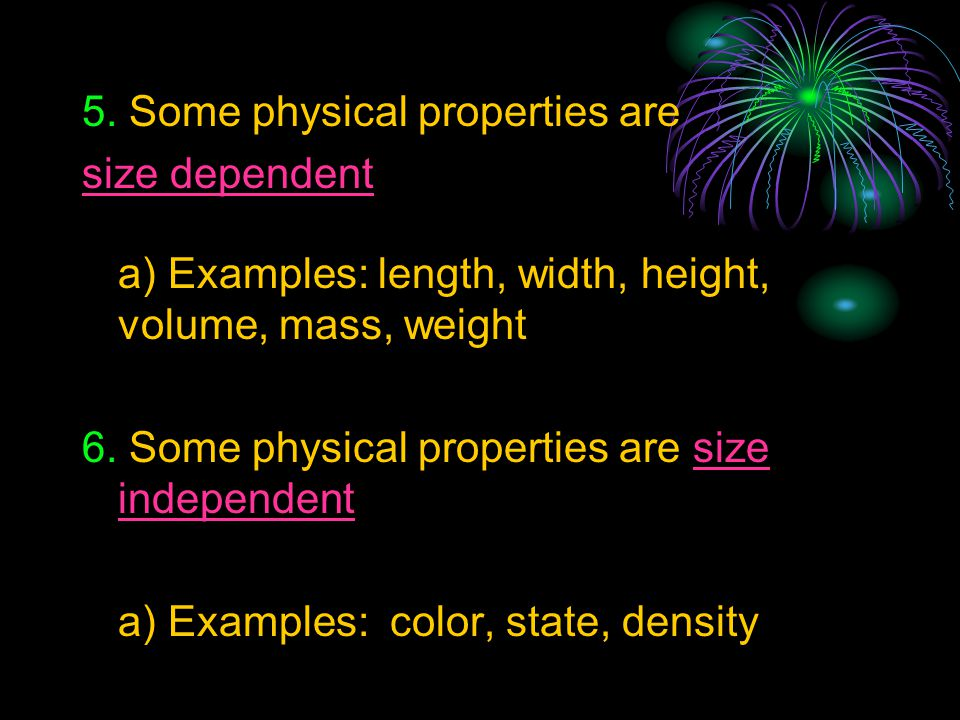 5. Some physical properties are size dependent a) Examples: length, width, height, volume, mass, weight 6. Some physical properties are size independe