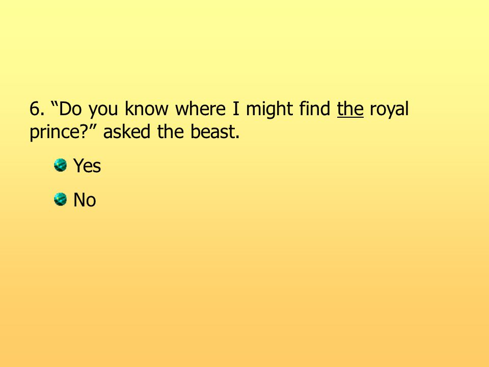 6. Do you know where I might find the royal prince? asked the beast. Yes No