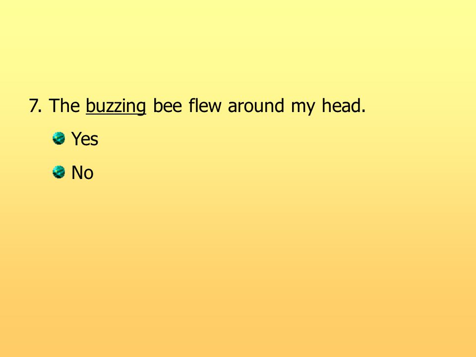 7. The buzzing bee flew around my head. Yes No