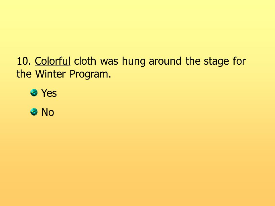10. Colorful cloth was hung around the stage for the Winter Program. Yes No