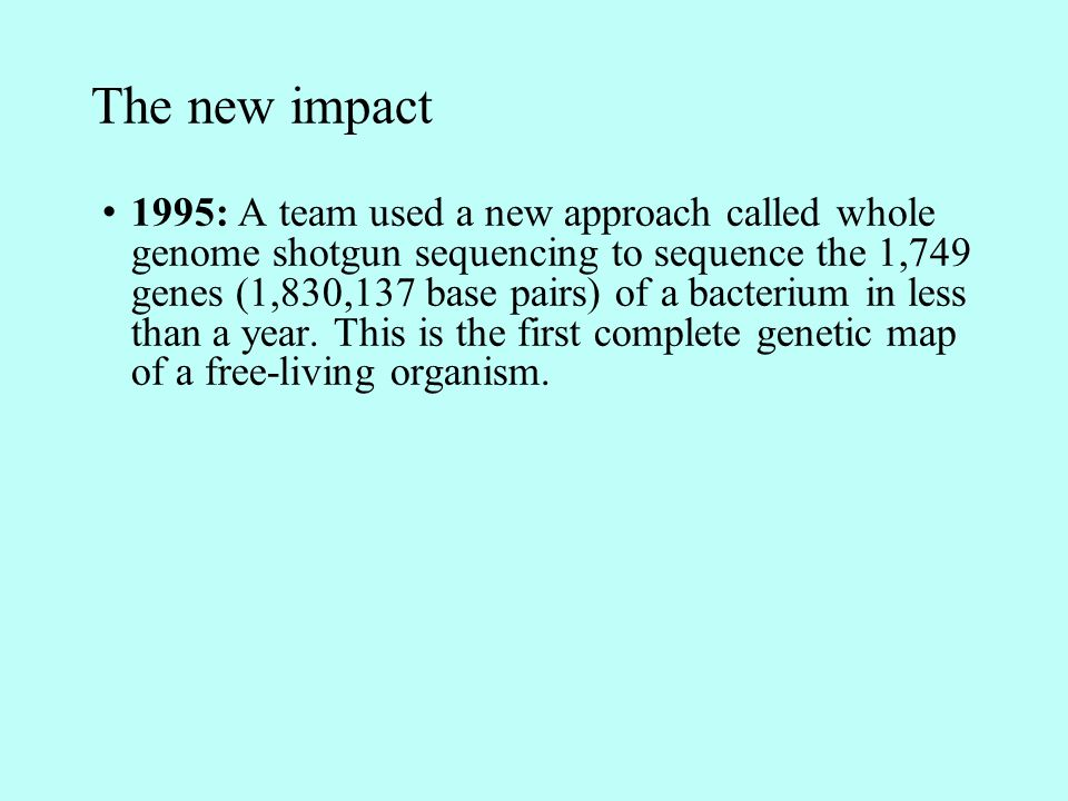 The new impact 1995: A team used a new approach called whole genome shotgun sequencing to sequence the 1,749 genes (1,830,137 base pairs) of a bacterium in less than a year.