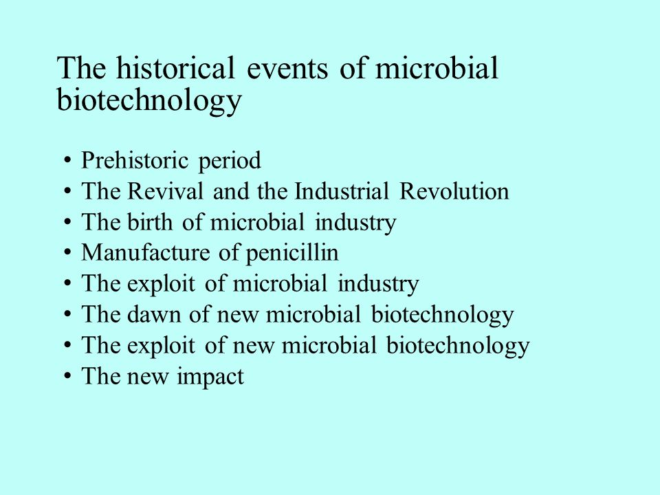 The historical events of microbial biotechnology Prehistoric period The Revival and the Industrial Revolution The birth of microbial industry Manufacture of penicillin The exploit of microbial industry The dawn of new microbial biotechnology The exploit of new microbial biotechnology The new impact