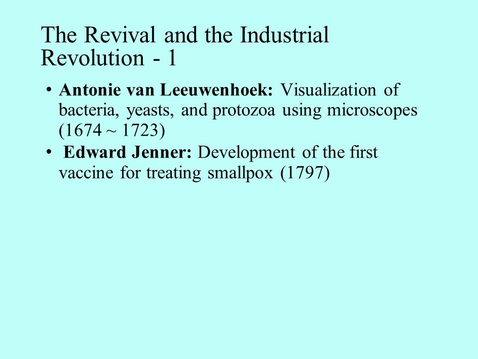 The Revival and the Industrial Revolution - 2 Louis Pasteur & Robert Koch -1 1857: Demonstrating yeasts were responsible for the production of alcohol and the rod-shaped bacteria produced the lactic acid that caused the wine to sour; demonstrating the souring of milk was caused by the action of microorganisms (Pasteur) 1860: Invented pasteurization (Pasteur) 1873 ~ 1876: Investigated anthrax; developed techniques to view, grow, and stain microorganisms (Koch) 1879: Grew weakened strains of microorganisms that could not cause disease but protected against severe forms of the same disease (Pasteur)