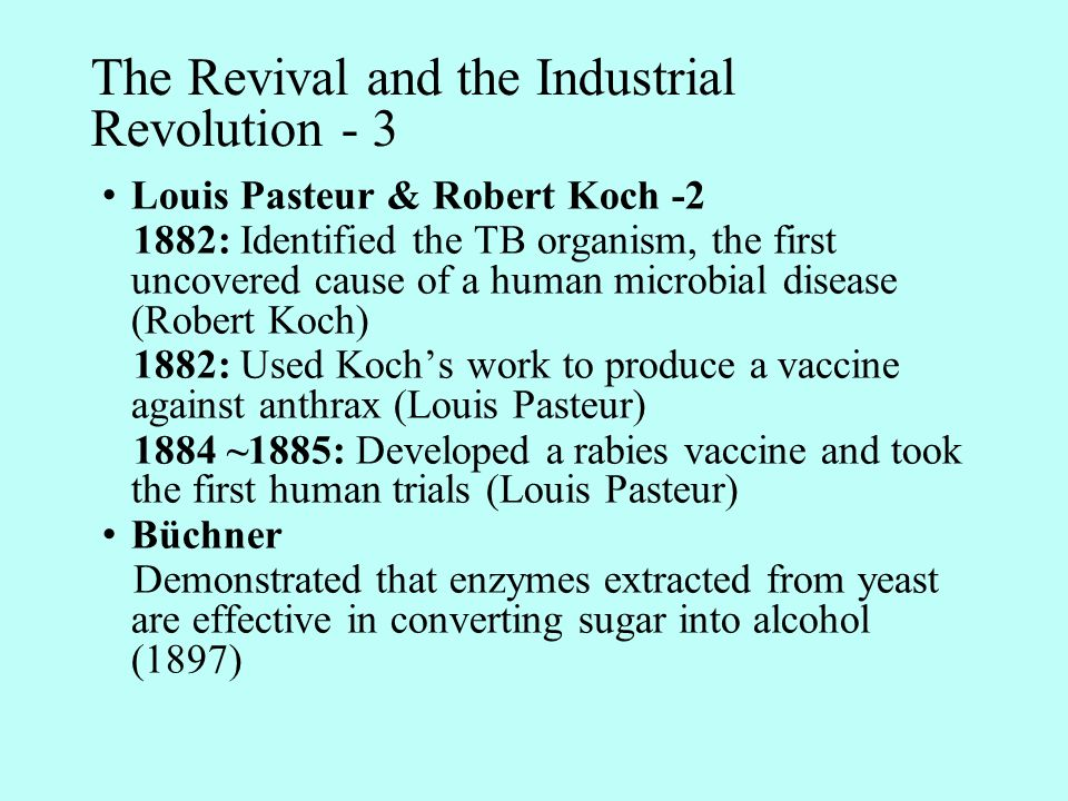 The Revival and the Industrial Revolution - 3 Louis Pasteur & Robert Koch -2 1882: Identified the TB organism, the first uncovered cause of a human microbial disease (Robert Koch) 1882: Used Koch's work to produce a vaccine against anthrax (Louis Pasteur) 1884 ~1885: Developed a rabies vaccine and took the first human trials (Louis Pasteur) Büchner Demonstrated that enzymes extracted from yeast are effective in converting sugar into alcohol (1897)