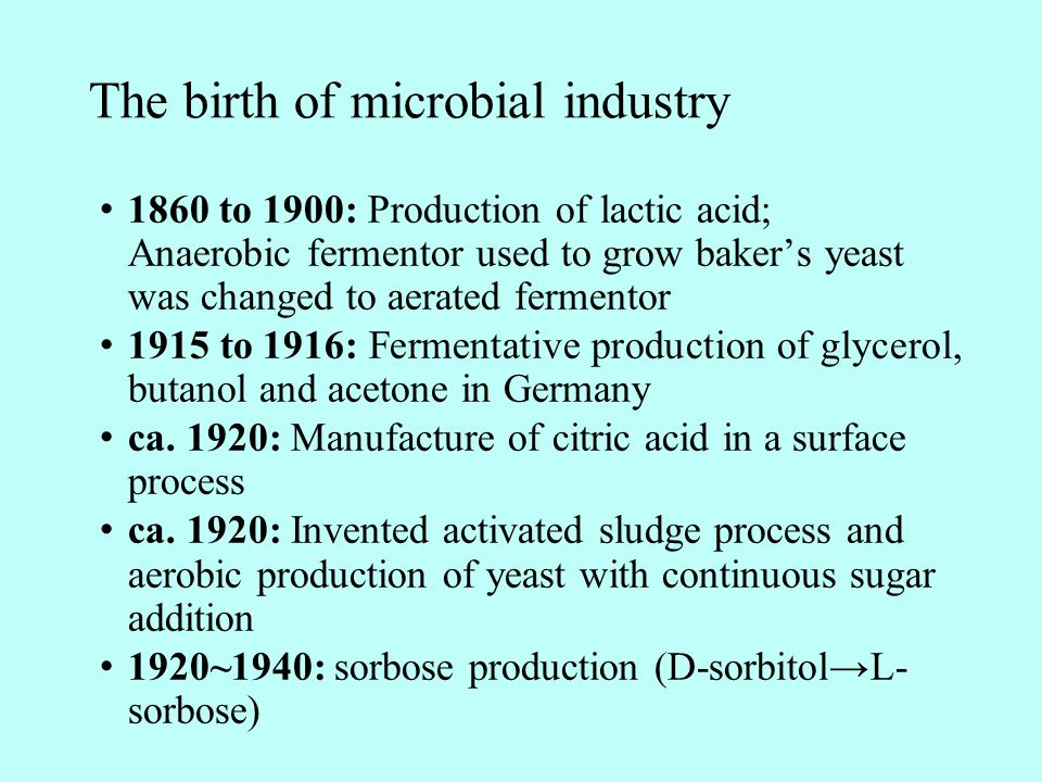 The birth of microbial industry 1860 to 1900: Production of lactic acid; Anaerobic fermentor used to grow baker's yeast was changed to aerated fermentor 1915 to 1916: Fermentative production of glycerol, butanol and acetone in Germany ca.