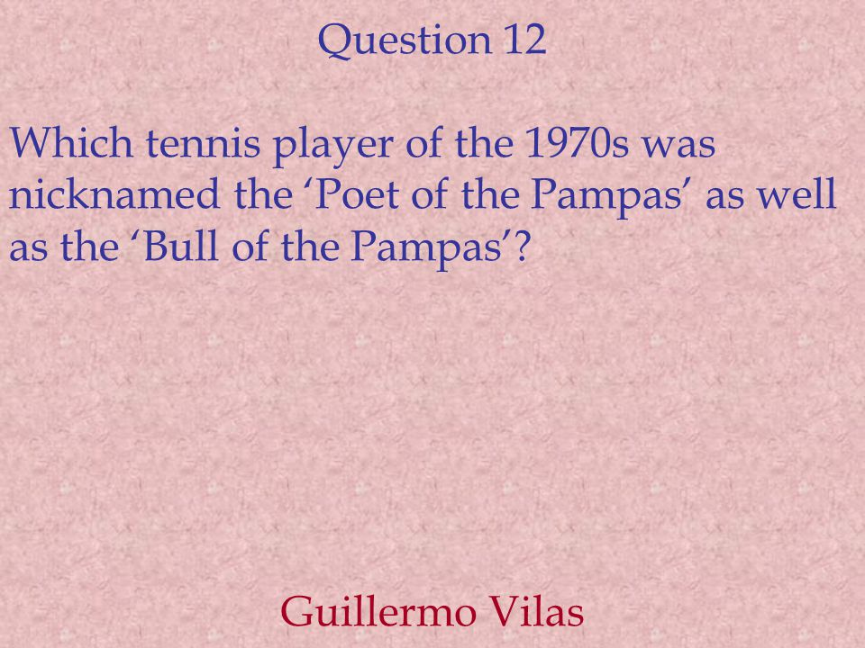 Question 12 Which tennis player of the 1970s was nicknamed the 'Poet of the Pampas' as well as the 'Bull of the Pampas'.