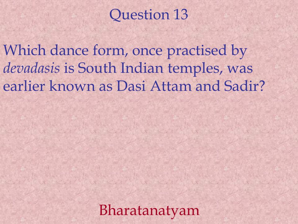Question 13 Which dance form, once practised by devadasis is South Indian temples, was earlier known as Dasi Attam and Sadir.