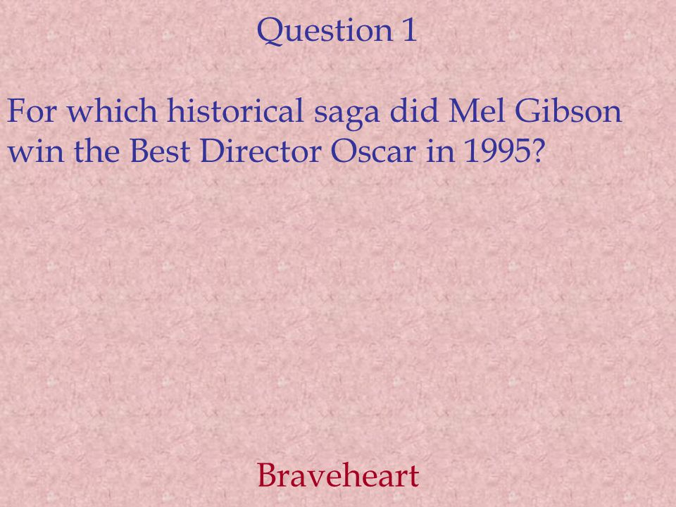 Question 1 For which historical saga did Mel Gibson win the Best Director Oscar in 1995? Braveheart