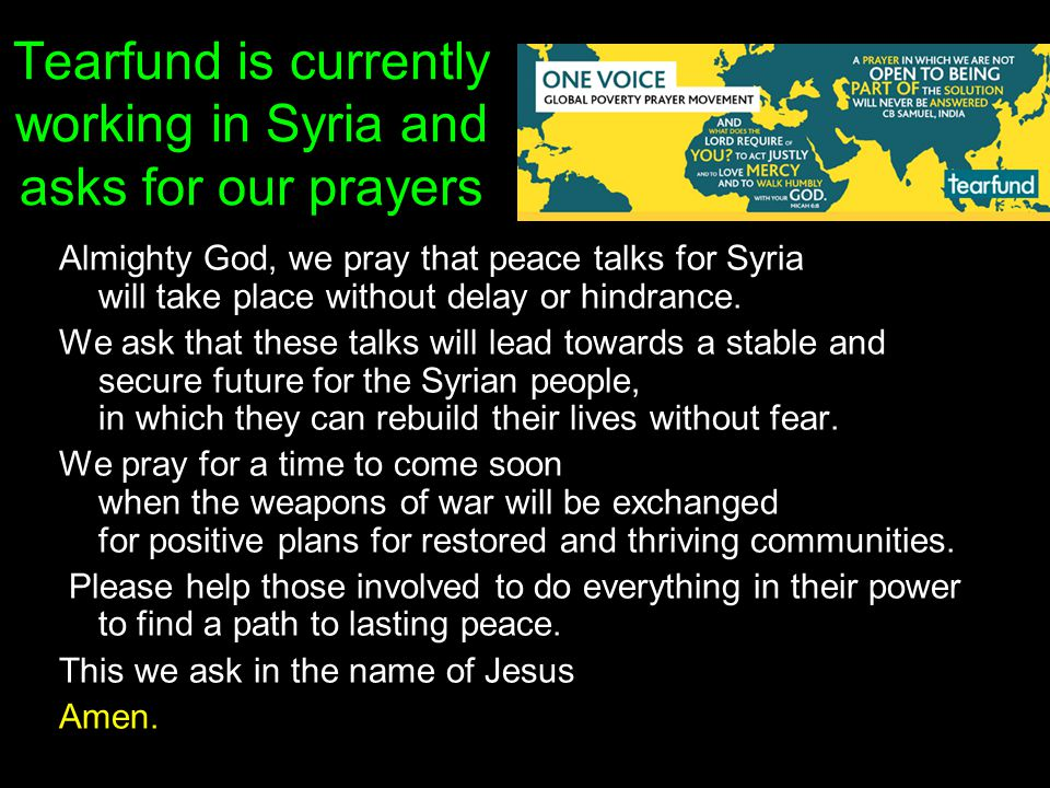 Tearfund is currently working in Syria and asks for our prayers Almighty God, we pray that peace talks for Syria will take place without delay or hind