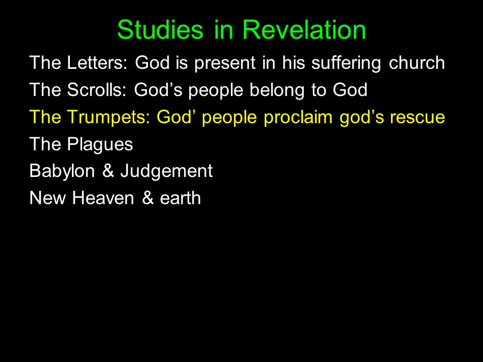 Studies in Revelation The Letters: God is present in his suffering church The Scrolls: God's people belong to God The Trumpets: God' people proclaim god's rescue The Plagues Babylon & Judgement New Heaven & earth