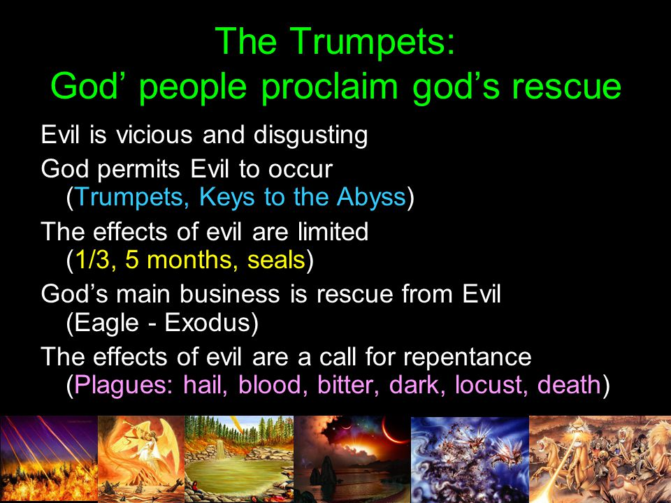 The Trumpets: God' people proclaim god's rescue Evil is vicious and disgusting God permits Evil to occur (Trumpets, Keys to the Abyss) The effects of