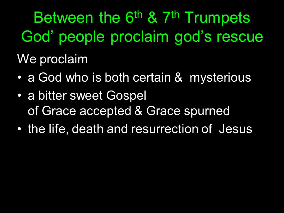 We proclaim a God who is both certain & mysterious a bitter sweet Gospel of Grace accepted & Grace spurned the life, death and resurrection of Jesus Between the 6 th & 7 th Trumpets God' people proclaim god's rescue