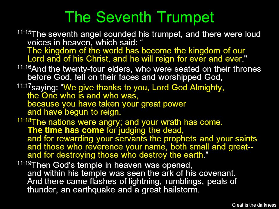 "The Seventh Trumpet 11:15 The seventh angel sounded his trumpet, and there were loud voices in heaven, which said: "" The kingdom of the world has beco"