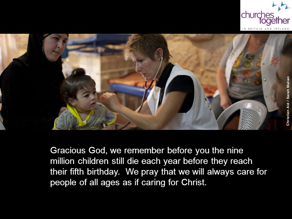 Gracious God, we remember before you the nine million children still die each year before they reach their fifth birthday. We pray that we will always