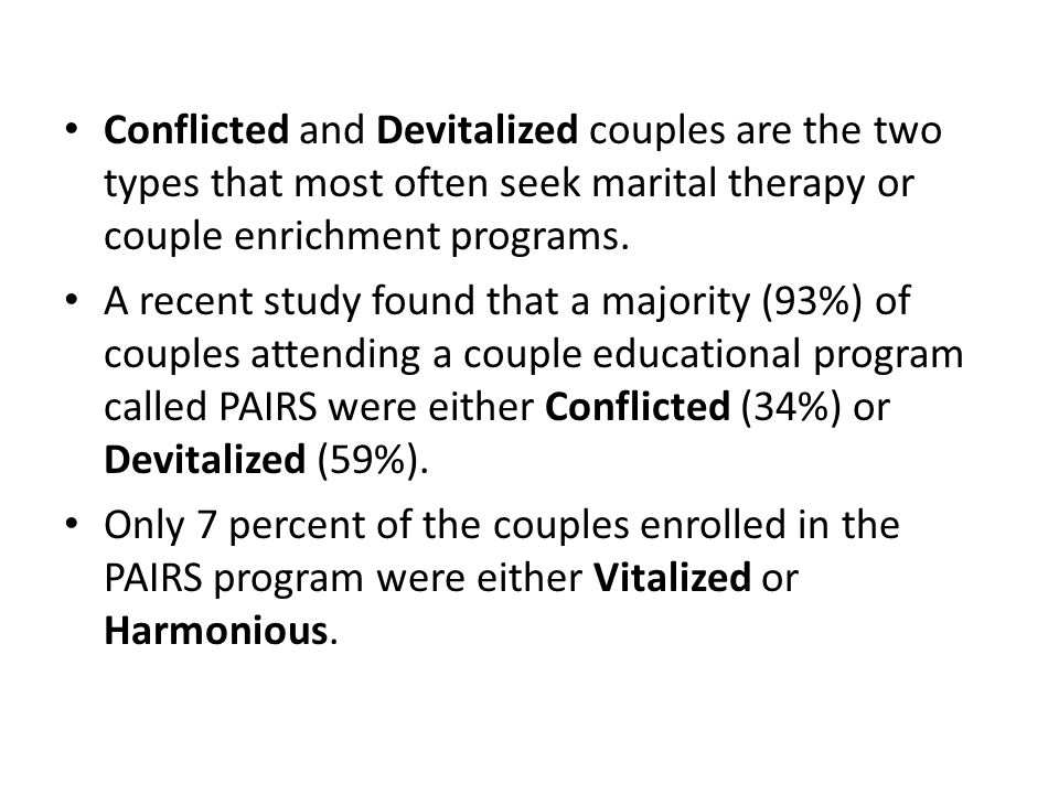 Conflicted and Devitalized couples are the two types that most often seek marital therapy or couple enrichment programs. A recent study found that a m