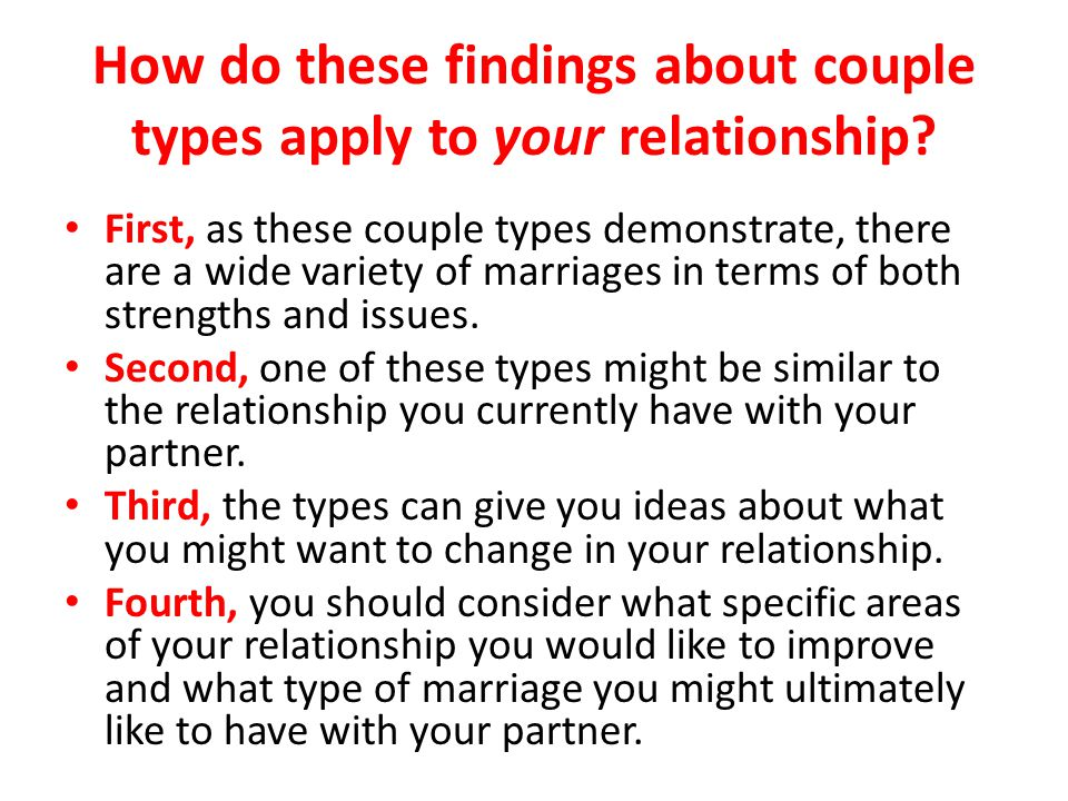 How do these findings about couple types apply to your relationship? First, as these couple types demonstrate, there are a wide variety of marriages i