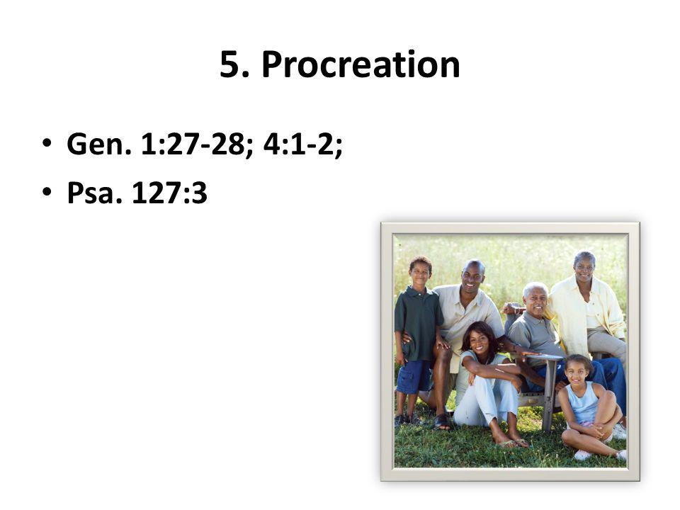 5. Procreation Gen. 1:27-28; 4:1-2; Psa. 127:3