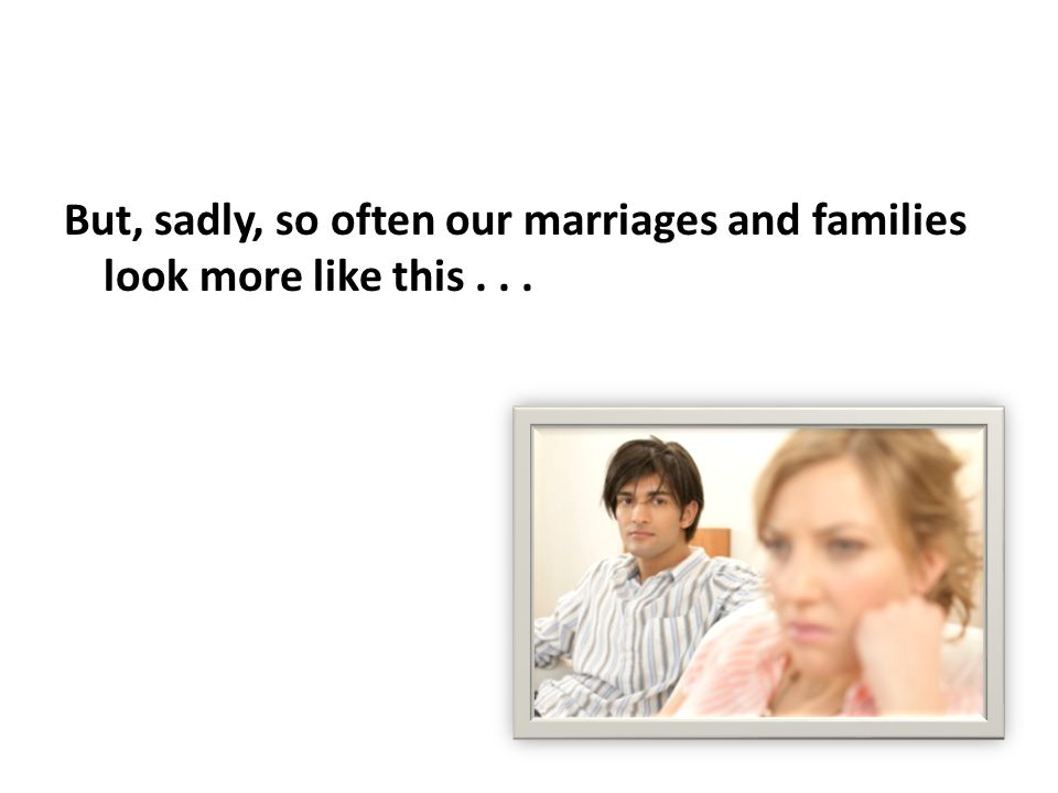 But, sadly, so often our marriages and families look more like this...