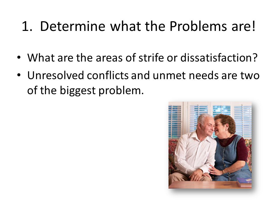 1. Determine what the Problems are! What are the areas of strife or dissatisfaction? Unresolved conflicts and unmet needs are two of the biggest probl