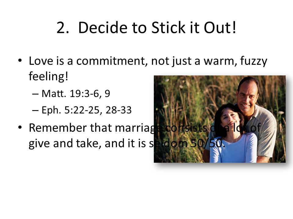 2. Decide to Stick it Out! Love is a commitment, not just a warm, fuzzy feeling! – Matt. 19:3-6, 9 – Eph. 5:22-25, 28-33 Remember that marriage consis