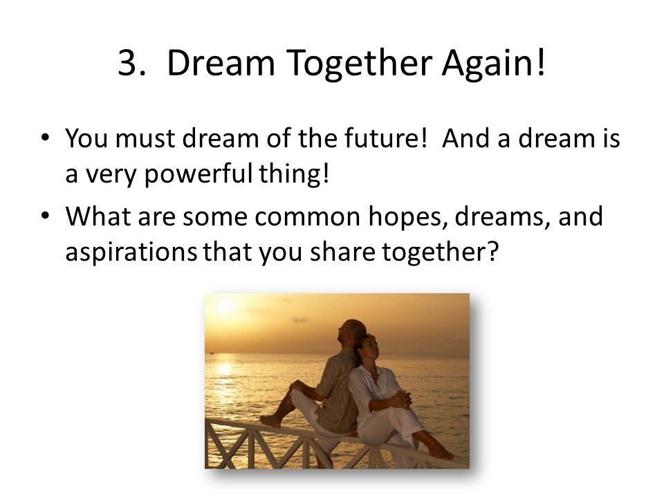 3. Dream Together Again! You must dream of the future! And a dream is a very powerful thing! What are some common hopes, dreams, and aspirations that