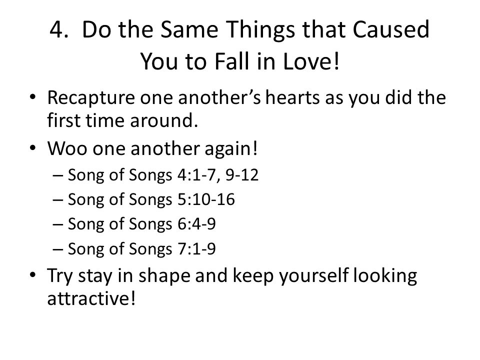 4. Do the Same Things that Caused You to Fall in Love! Recapture one another's hearts as you did the first time around. Woo one another again! – Song