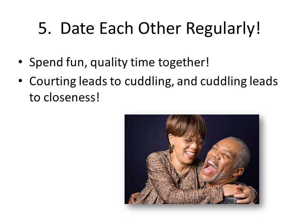5. Date Each Other Regularly! Spend fun, quality time together! Courting leads to cuddling, and cuddling leads to closeness!
